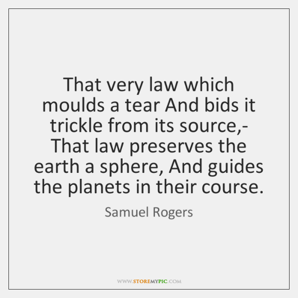 That very law which moulds a tear And bids it trickle from ...