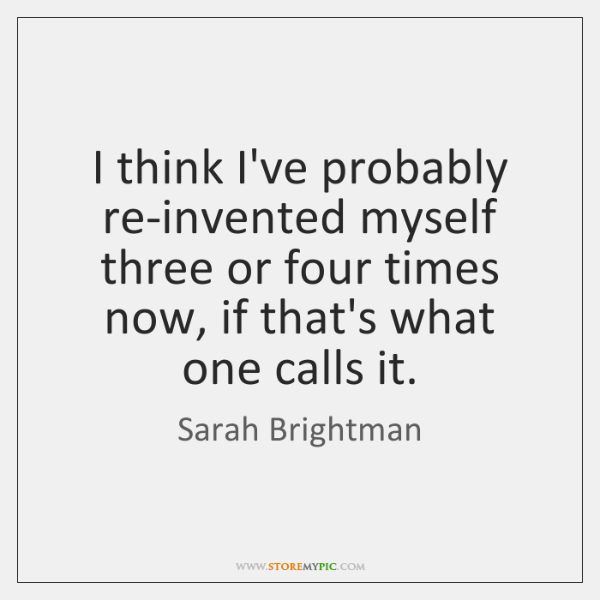 I think I've probably re-invented myself three or four times now, if ...