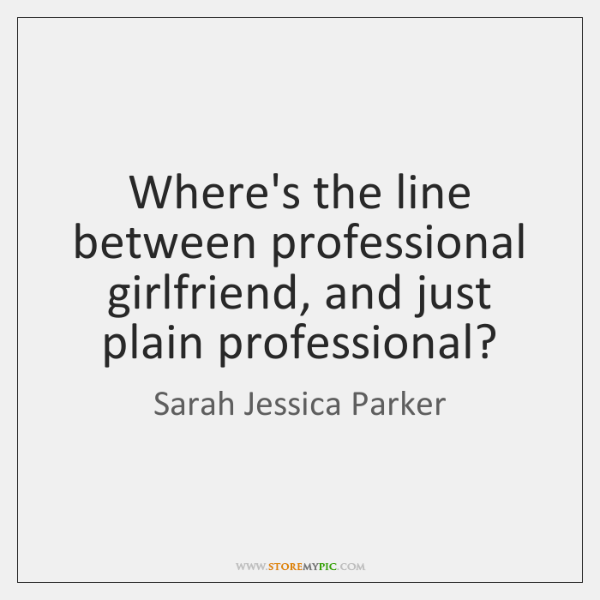 Where's the line between professional girlfriend, and just plain professional?