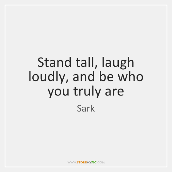 Stand tall, laugh loudly, and be who you truly are