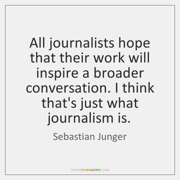 All journalists hope that their work will inspire a broader conversation. I ...