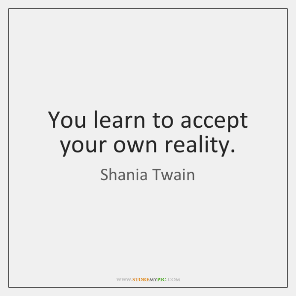 You learn to accept your own reality.