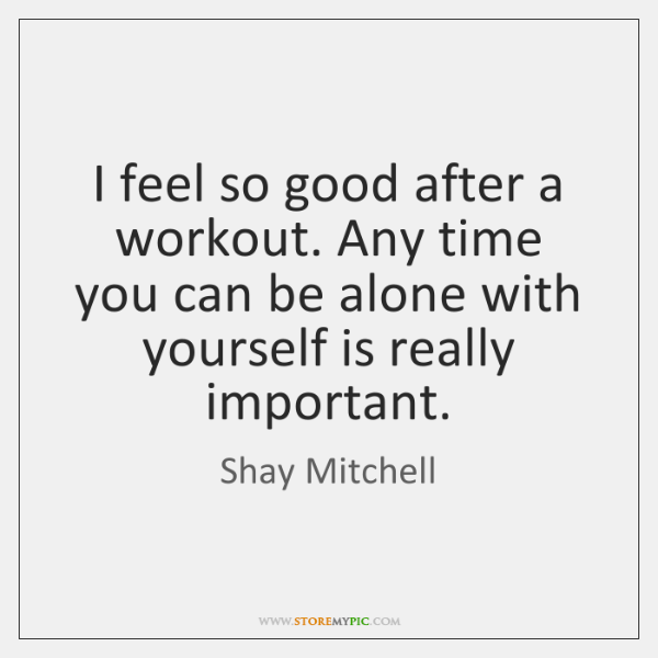 I feel so good after a workout. Any time you can be ...