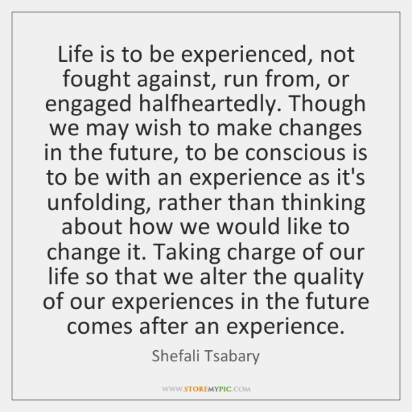Life is to be experienced, not fought against, run from, or engaged ...