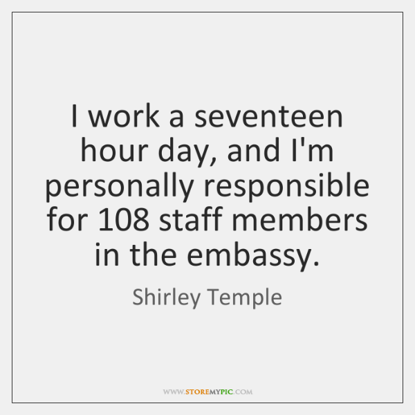 I work a seventeen hour day, and I'm personally responsible for 108 staff ...