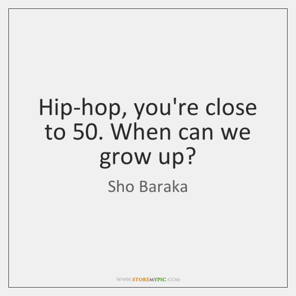 Hip-hop, you're close to 50. When can we grow up?