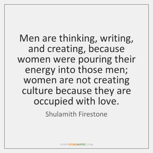 Men are thinking, writing, and creating, because women were pouring their energy ...