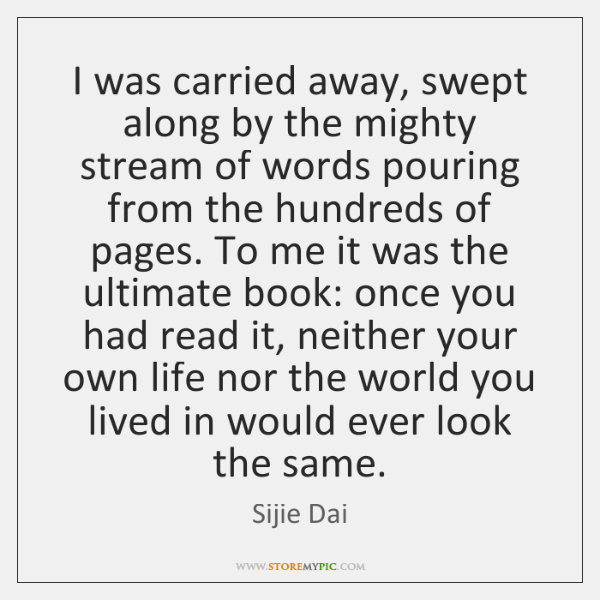 I was carried away, swept along by the mighty stream of words ...