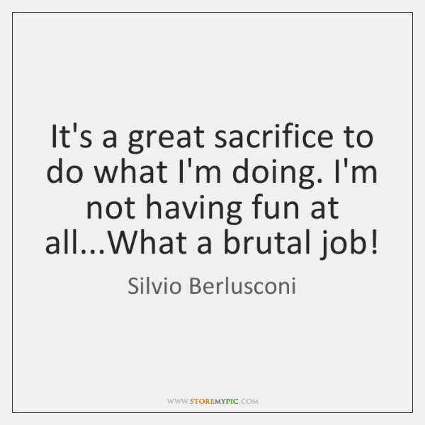 It's a great sacrifice to do what I'm doing. I'm not having ...