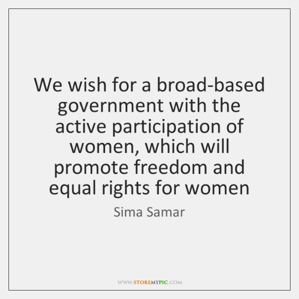We wish for a broad-based government with the active participation of women, ...