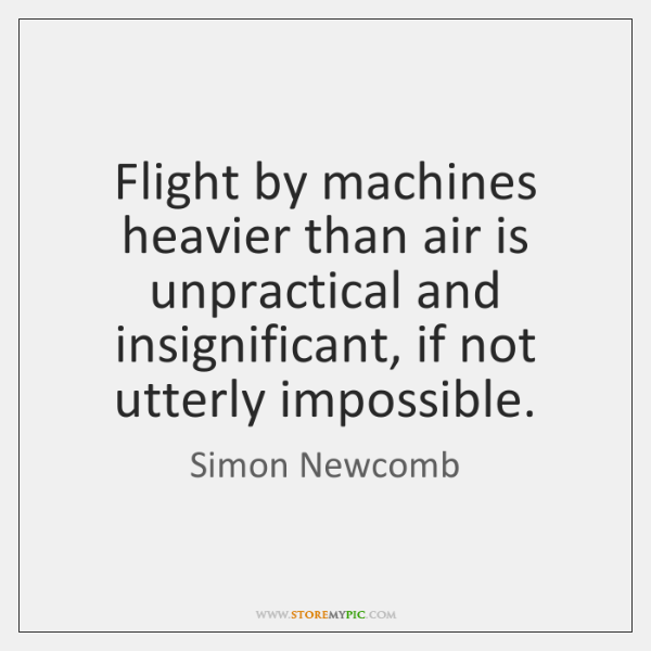 Flight by machines heavier than air is unpractical and insignificant, if not ...