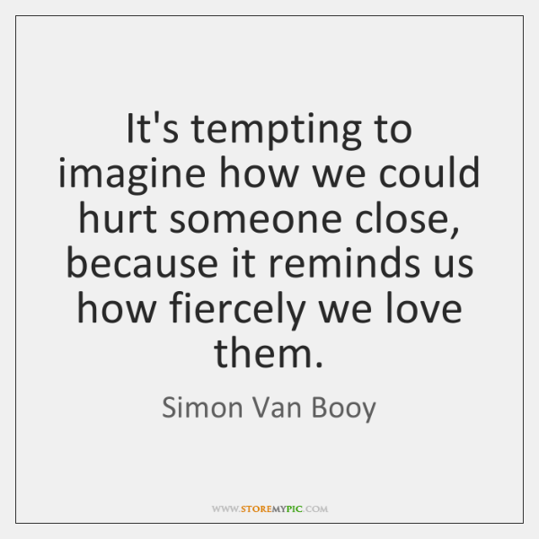 It's tempting to imagine how we could hurt someone close, because it ...