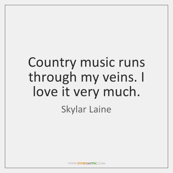 Country music runs through my veins. I love it very much.