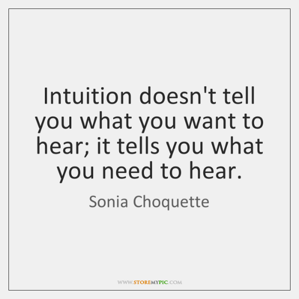 Intuition doesn't tell you what you want to hear; it tells you ...