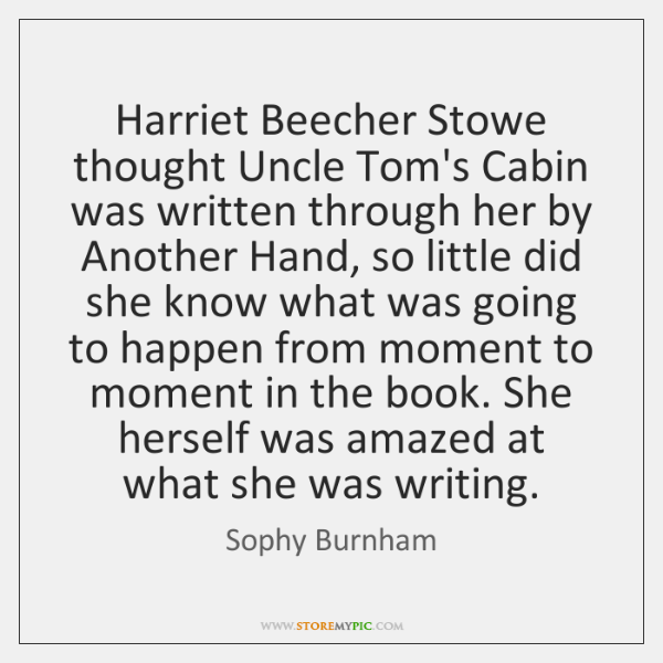 Harriet Beecher Stowe thought Uncle Tom's Cabin was written through her by ...