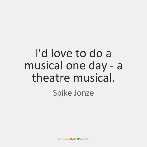 I'd love to do a musical one day - a theatre musical.