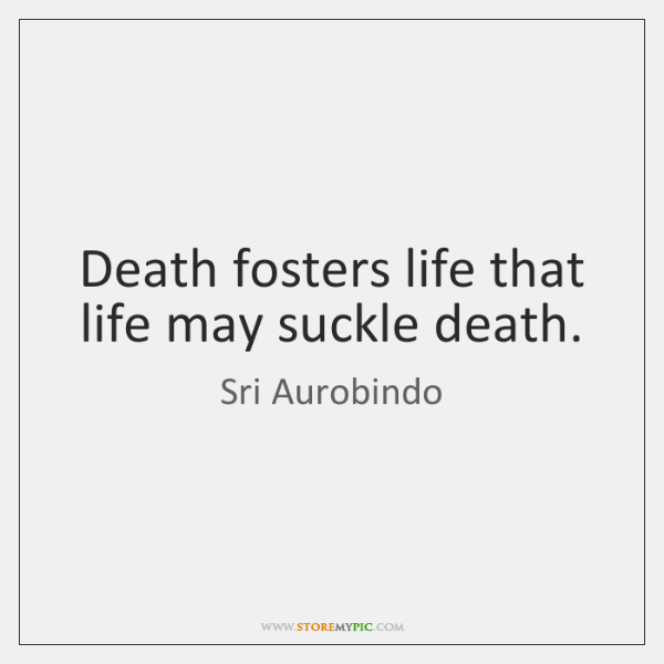 Death fosters life that life may suckle death.