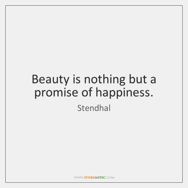 Beauty is nothing but a promise of happiness.