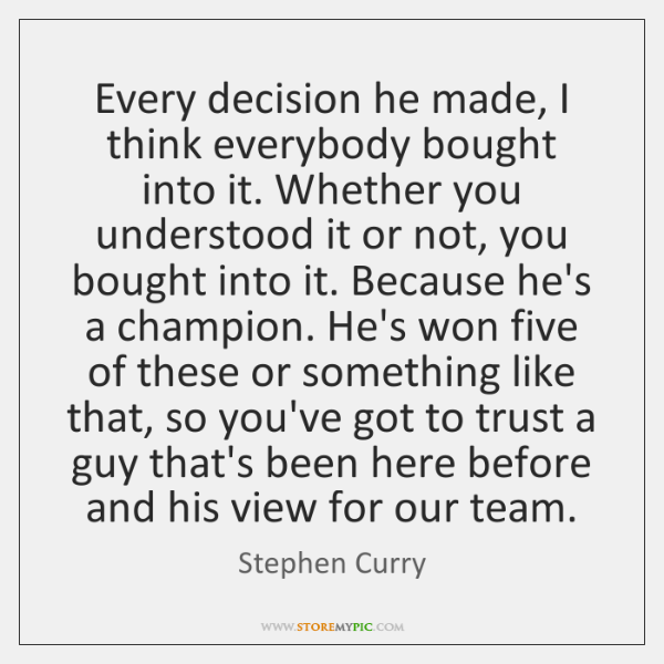 Every decision he made, I think everybody bought into it. Whether you ...