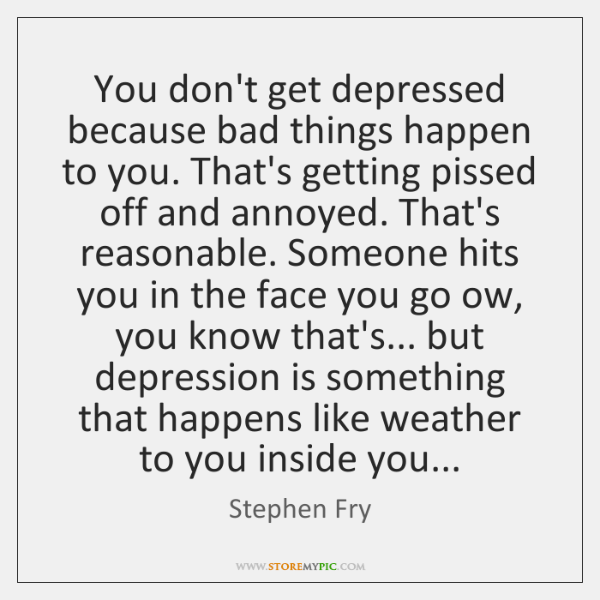 You don't get depressed because bad things happen to you. That's getting ...