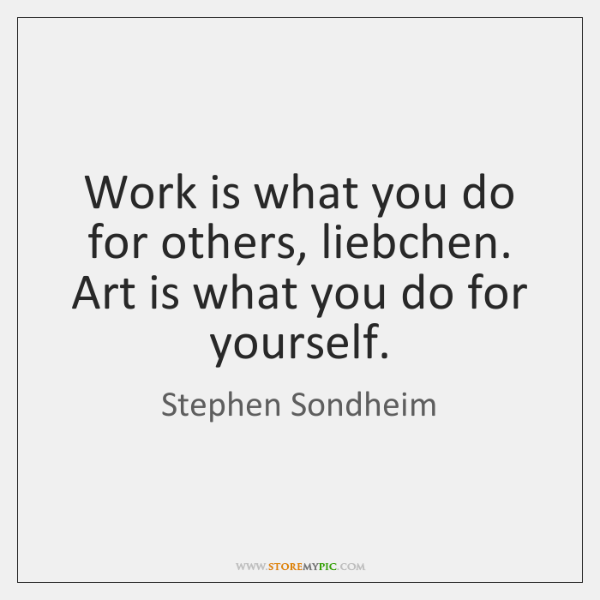 Work is what you do for others, liebchen. Art is what you ...
