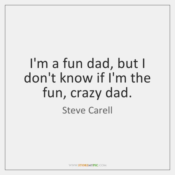 I'm a fun dad, but I don't know if I'm the fun, ...
