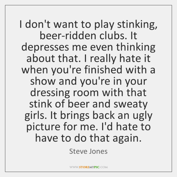 I don't want to play stinking, beer-ridden clubs. It depresses me even ...