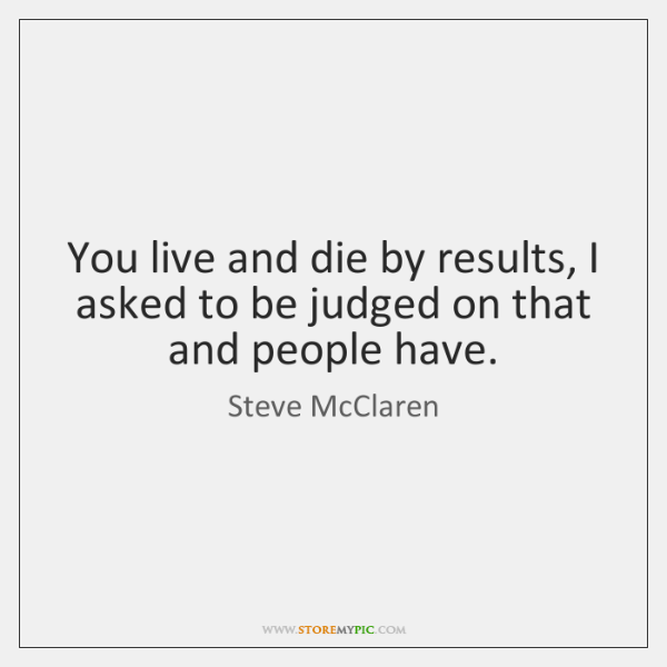 You live and die by results, I asked to be judged on ...