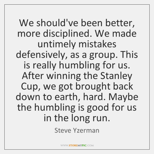 We should've been better, more disciplined. We made untimely mistakes defensively, as ...
