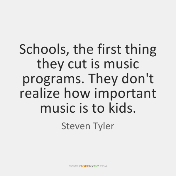 Schools, the first thing they cut is music programs. They don't realize ...