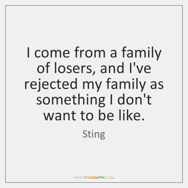 I come from a family of losers, and I've rejected my family ...