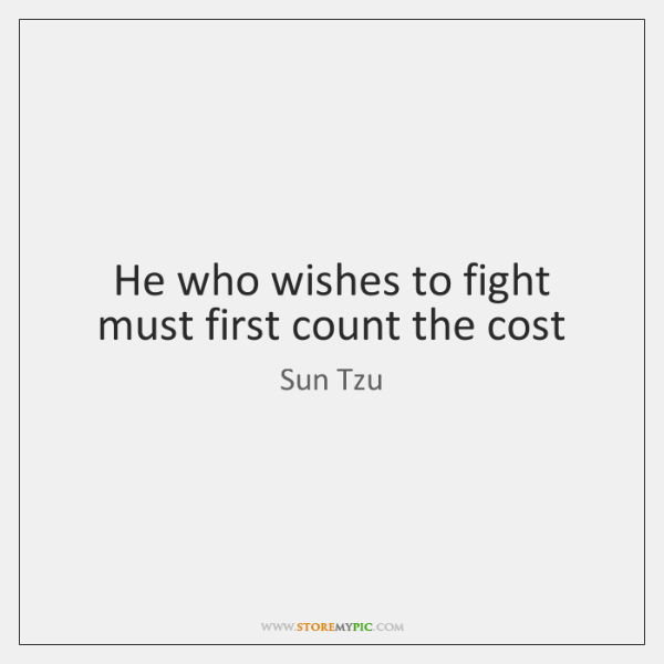 He who wishes to fight must first count the cost