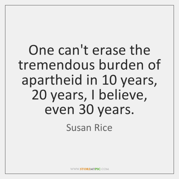 One can't erase the tremendous burden of apartheid in 10 years, 20 years, I ...