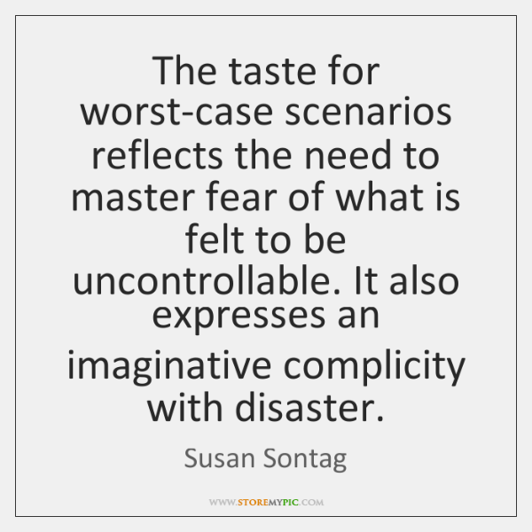 The taste for worst-case scenarios reflects the need to master fear of ...