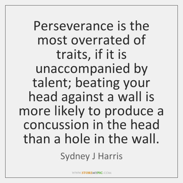 Perseverance is the most overrated of traits, if it is unaccompanied by ...