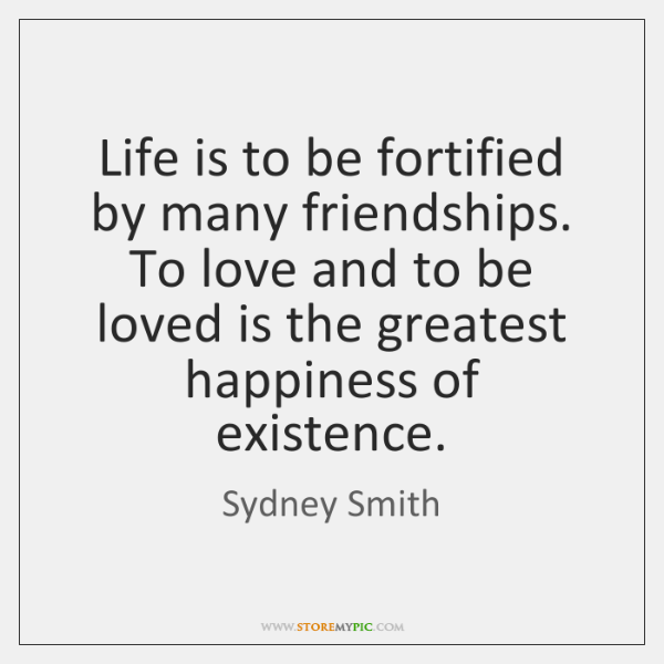 Life is to be fortified by many friendships. To love and to ...