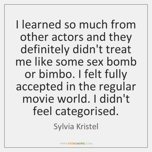 I learned so much from other actors and they definitely didn't treat ...