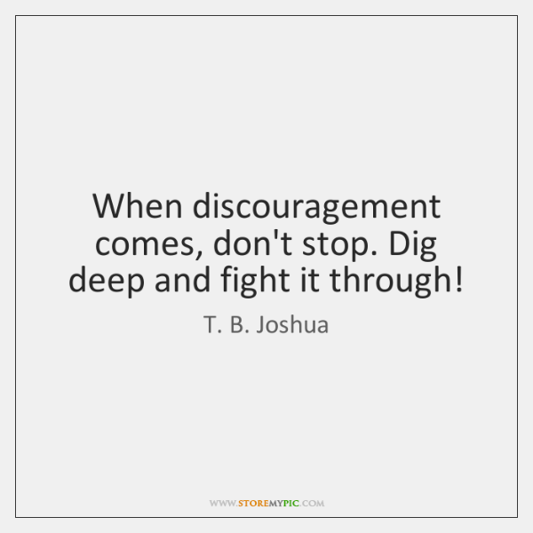 When discouragement comes, don't stop. Dig deep and fight it through!