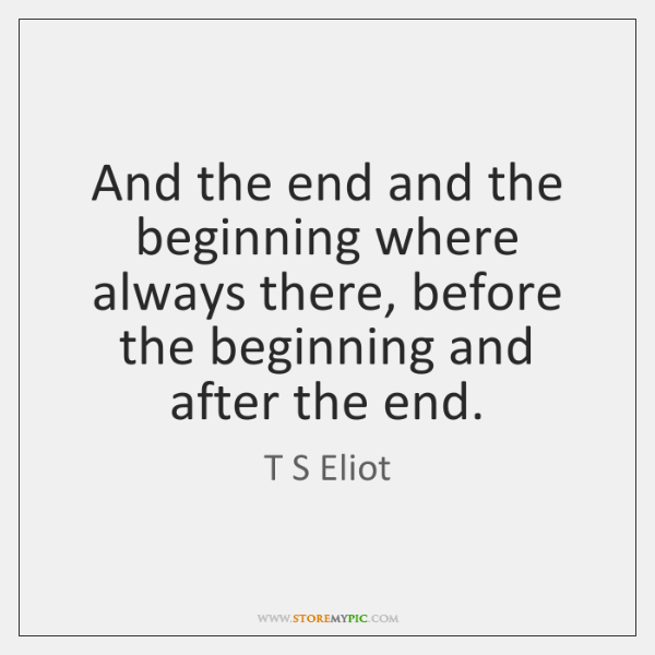And the end and the beginning where always there, before the beginning ...