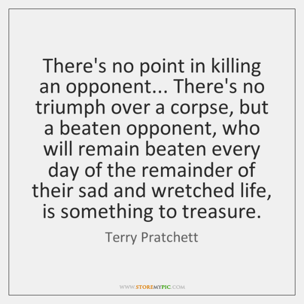 There's no point in killing an opponent... There's no triumph over a ...
