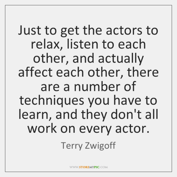Just to get the actors to relax, listen to each other, and ...