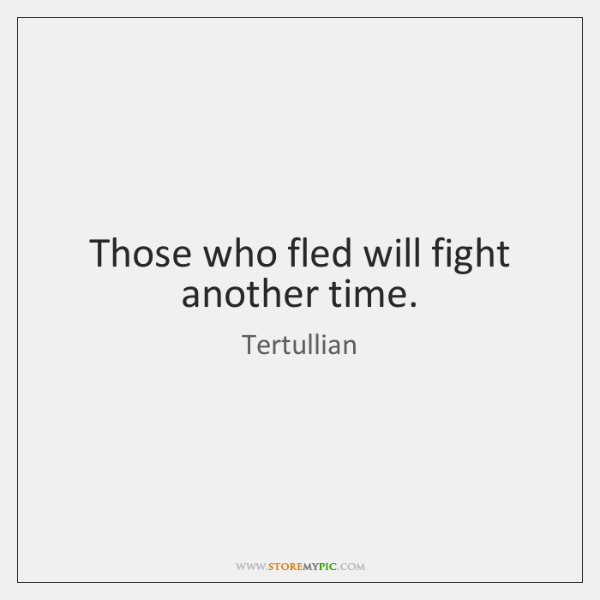 Those who fled will fight another time.