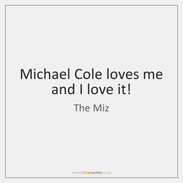 Michael Cole loves me and I love it!