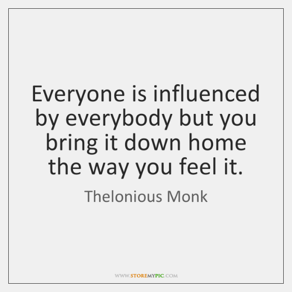 Everyone is influenced by everybody but you bring it down home the ...