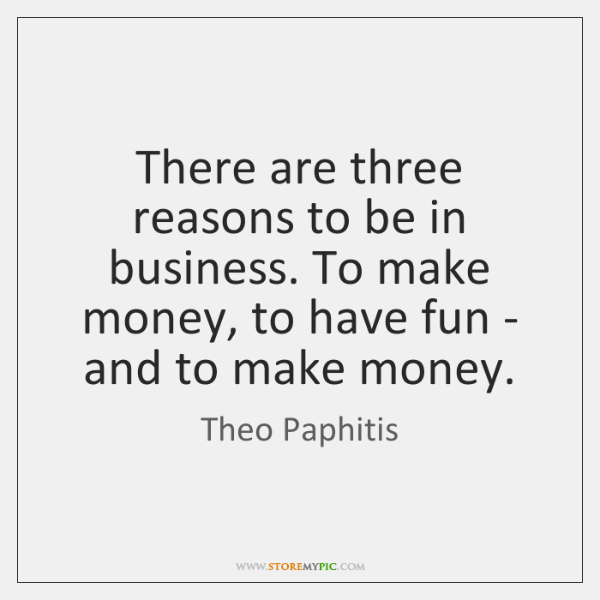 There are three reasons to be in business. To make money, to ...