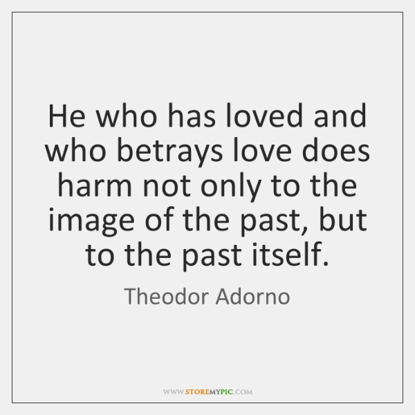 He who has loved and who betrays love does harm not only ...
