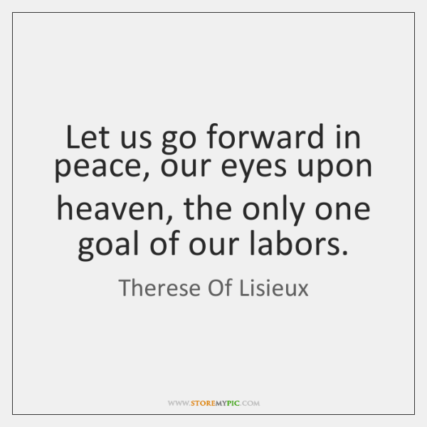 Let us go forward in peace, our eyes upon heaven, the only ...