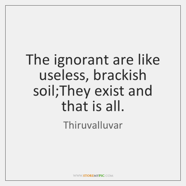 The ignorant are like useless, brackish soil;They exist and that is ...