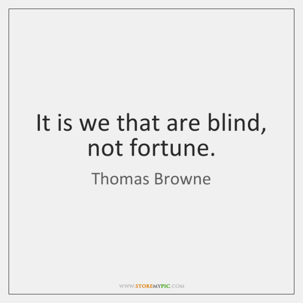 It is we that are blind, not fortune.