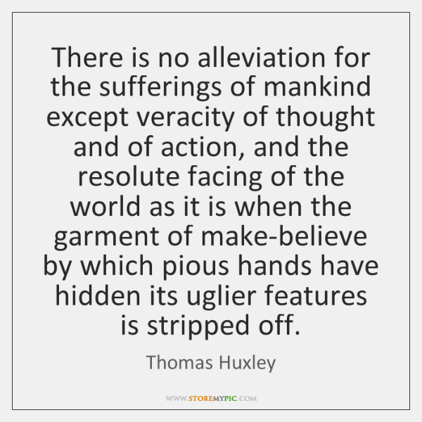 There is no alleviation for the sufferings of mankind except veracity of ...